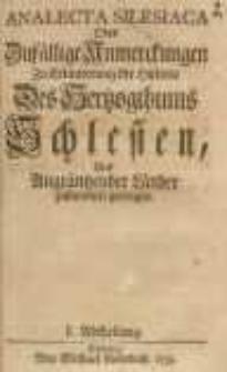 Analecta Silesiaca Oder Zufällige Anmerckungen Zu Erläuterung der Historie Des Hertzogthums Schlesien, Und Angräntzender Länder zusammen getragen. 1. Abtheilung.