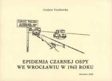 Epidemia czarnej ospy we Wrocławiu w 1963 roku : działania władz, akcja szczepień, funkcjonowanie szpitali ospowych w Szczodrem i Prząśniku, oraz izolatoriów
