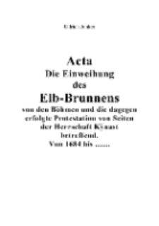 Acta Die Einweihung des Elb-Brunnens von den Böhmen und die dagegen erfolgte Protestation von Seiten der Herrschaft Kÿnast betreffend. Von 1684 bis ... [Dokument elektroniczny]