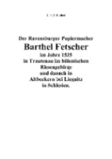 Der Ravensburger Papiermacher Barthel Fetscherim Jahre 1535 in Trautenau im böhmischen Riesengebirge und danach in Altbeckern bei Liegnitz in Schlesien [Dokument elektroniczny]