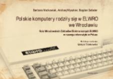 Polskie komputery rodziły się w ELWRO we Wrocławiu : rola Wrocławskich Zakładów Elektronicznych ELWRO w rozwoju informatyki w Polsce