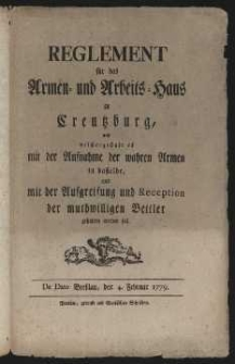 Reglement für das Armen und Arbeits Haus zu Kreuzburg, und welchergestalt es mit der Aufnahme und Reception der muthwilligen Bettler gehalten werben soll, Breslau 4 Februar 1779