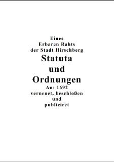 Eines Erbaren Rahts der Stadt Hirschberg Statuta und Ordnungen An: 1692 vernenet, beschloßen und publiciret [Dokument elektroniczny]
